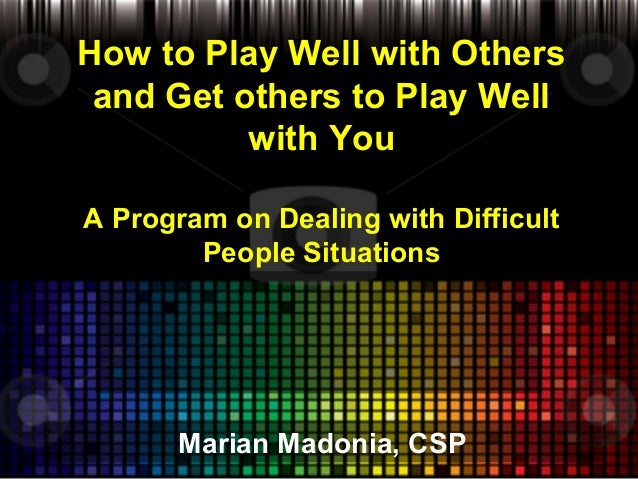 How to Play Well with Others and Get others to Play Well with You A Program on Dealing with Difficult People Situations  M...