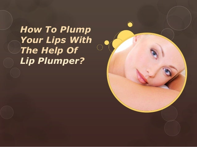 How To PlumpYour Lips WithThe Help OfLip Plumper?
