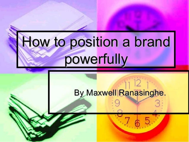 How to position a brand powerfully By Maxwell Ranasinghe.
