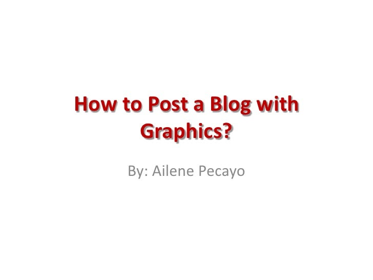 How to Post a Blog with Graphics?<br />By: AilenePecayo<br />
