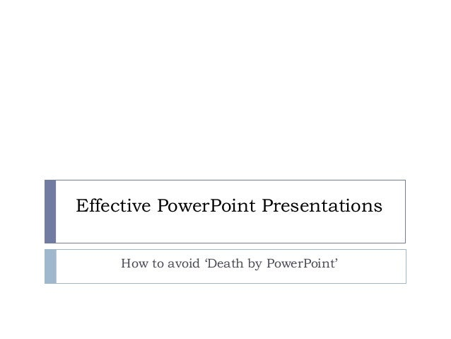 Effective PowerPoint Presentations How to avoid 'Death by PowerPoint'