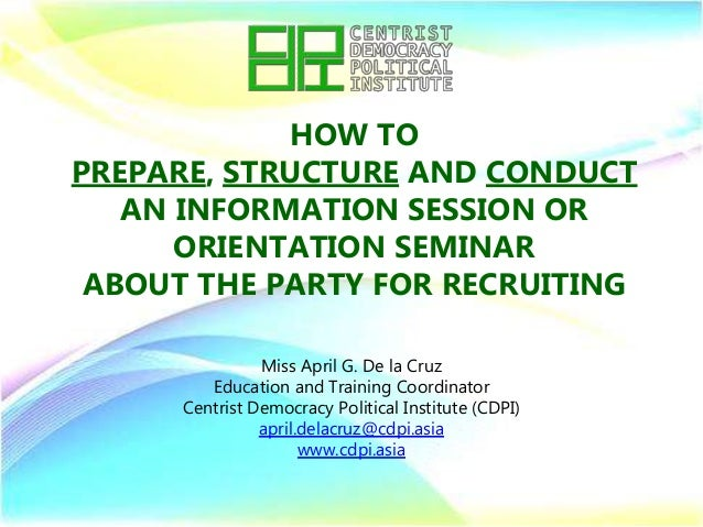 HOW TO PREPARE, STRUCTURE AND CONDUCT AN INFORMATION SESSION OR ORIENTATION SEMINAR ABOUT THE PARTY FOR RECRUITING Miss Ap...