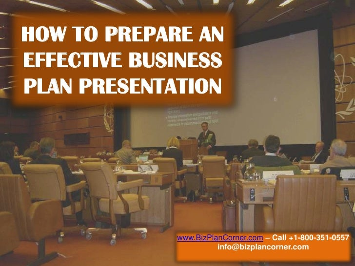 HOW TO PREPARE AN EFFECTIVE BUSINESS PLAN PRESENTATION<br />www.BizPlanCorner.com– Call +1-800-351-0557<br />info@bizplanc...