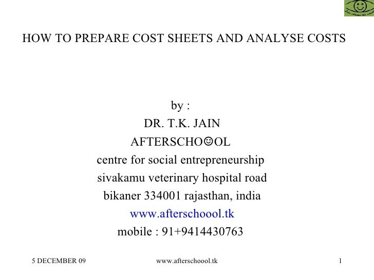 HOW TO PREPARE COST SHEETS AND ANALYSE COSTS   by :  DR. T.K. JAIN AFTERSCHO ☺ OL  centre for social entrepreneurship  siv...