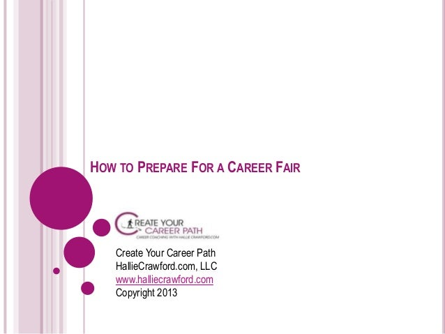 HOW TO PREPARE FOR A CAREER FAIR Create Your Career Path HallieCrawford.com, LLC www.halliecrawford.com Copyright 2013