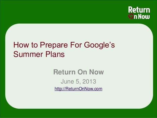 How to Prepare For Google'sSummer PlansReturn On NowJune 5, 2013http://ReturnOnNow.com