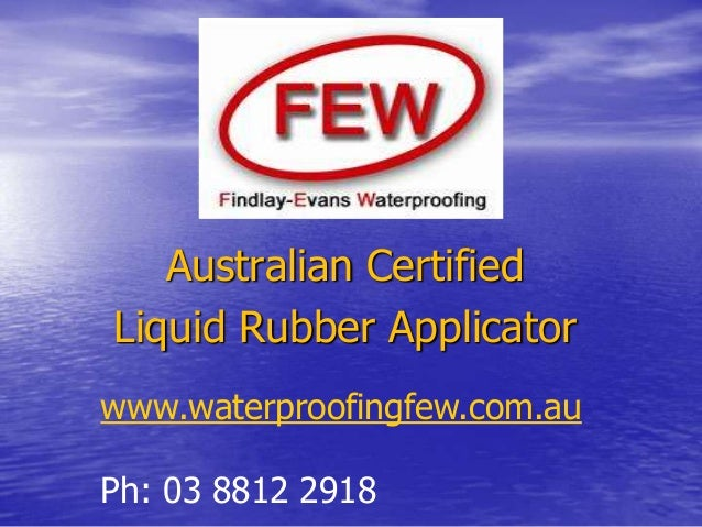 Australian Certified Liquid Rubber Applicator www.waterproofingfew.com.au Ph: 03 8812 2918