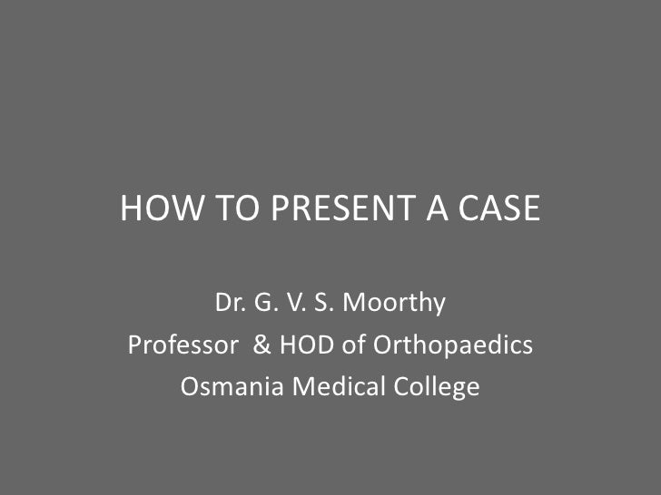 HOW TO PRESENT A CASE       Dr. G. V. S. MoorthyProfessor & HOD of Orthopaedics    Osmania Medical College