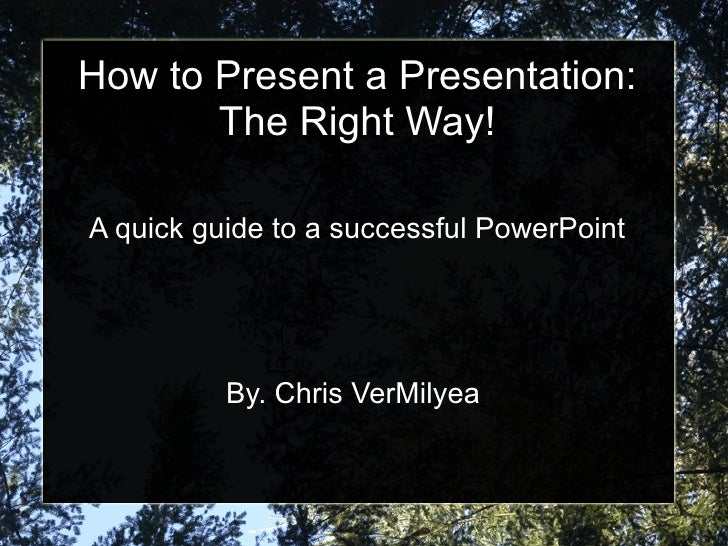 How to Present a Presentation: The Right Way! A quick guide to a successful PowerPoint By. Chris VerMilyea