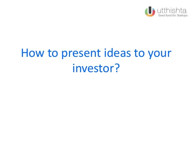 How to present ideas to your investor?