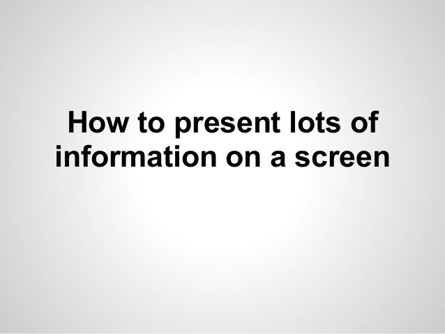 How to present lots ofinformation on a screen