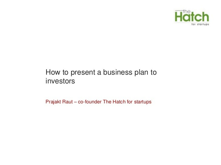 How to present a business plan toinvestorsPrajakt Raut – co-founder The Hatch for startups