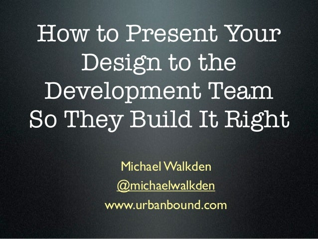 How to Present Your    Design to the Development TeamSo They Build It Right        Michael Walkden       @michaelwalkden  ...