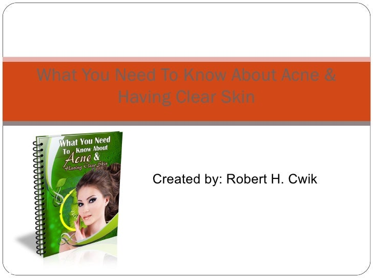 Created by:  Robert H. Cwik What You Need To Know About   Acne & Having Clear Skin