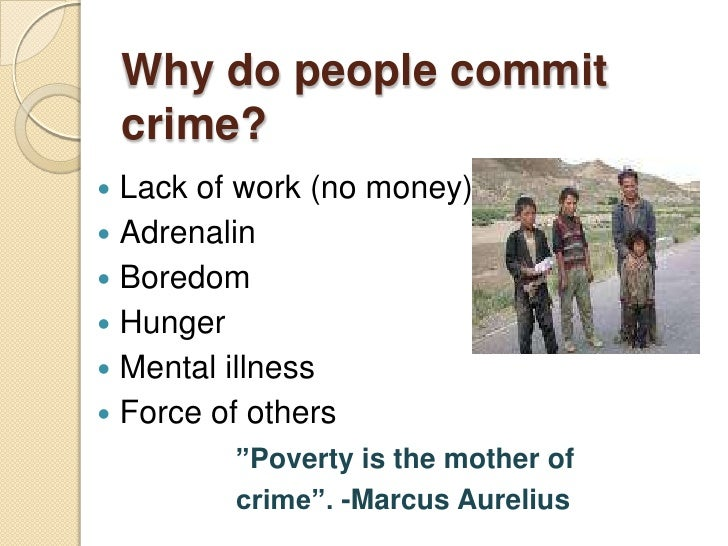 why people commit crimes The same crime but carried for different motives one for survival, the other to make as much money as possible for as little work as possible if caught, should each be treated the same as they committed the same crime various people have forwarded theories to explain why some people became criminals the oldest.