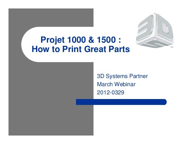 Projet 1000 & 1500 : How to Print Great Parts 3D Systems Partner March Webinar 2012-0329