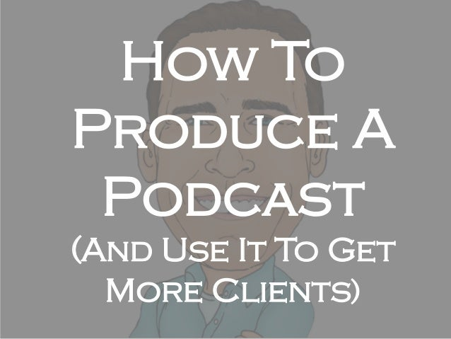 How To Produce A Podcast (And Use It To Get More Clients)