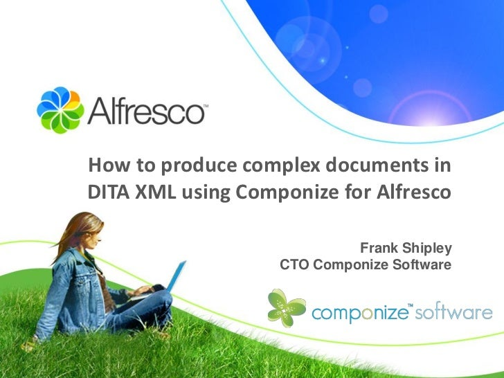 How to produce complex documents in DITA XML using Componize for Alfresco                              Frank Shipley      ...