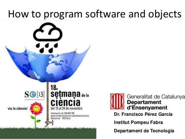 How to program software and objects Dr. Francisco Pérez García Institut Pompeu Fabra Departament de Tecnologia