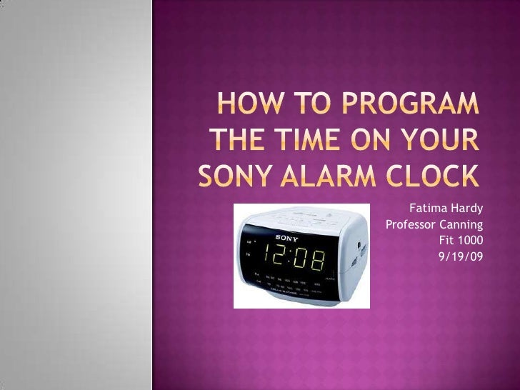 How to program the time on your Sony alarm clock<br />Fatima Hardy<br />Professor Canning <br />Fit 1000<br />9/19/09<br />
