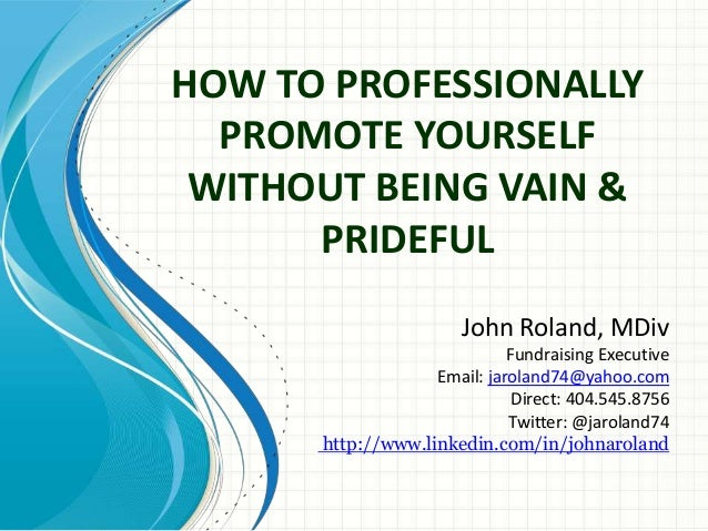 HOW TO PROFESSIONALLY PROMOTE YOURSELF WITHOUT BEING VAIN & PRIDEFUL John Roland, MDiv Fundraising Executive Email: jarola...