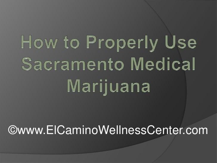 How to Properly Use Sacramento Medical Marijuana<br />©www.ElCaminoWellnessCenter.com<br />
