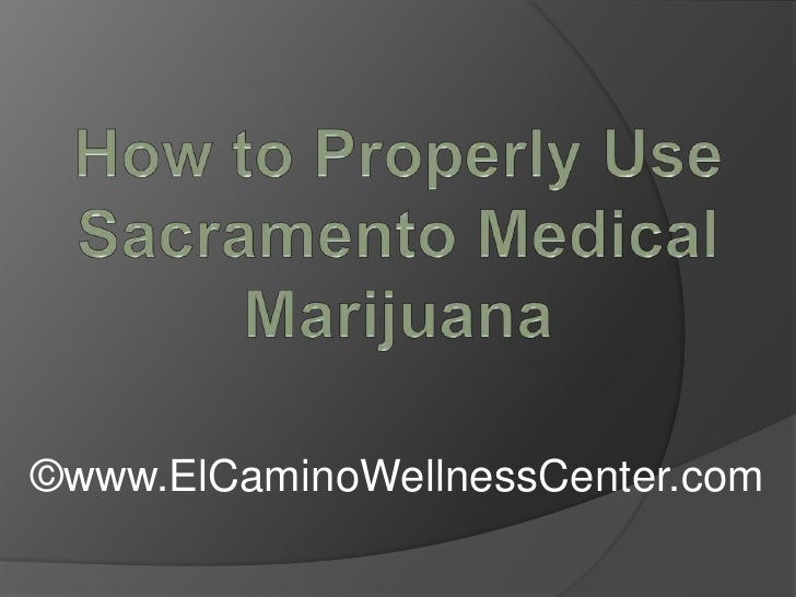 How to Properly Use Sacramento Medical Marijuana<br />©www.ElCaminoWellnessCenter.com<br />