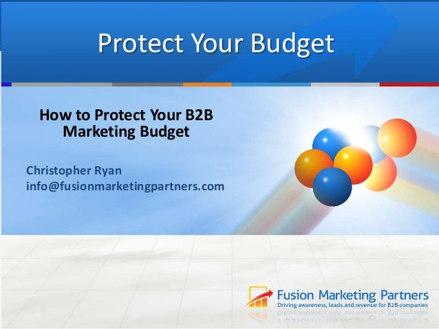 Protect Your Budget How to Protect Your B2B Marketing Budget Christopher Ryan info@fusionmarketingpartners.com