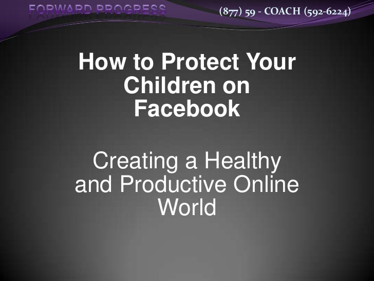 (877) 59 - COACH (592-6224)How to Protect Your   Children on    Facebook Creating a Healthyand Productive Online       World