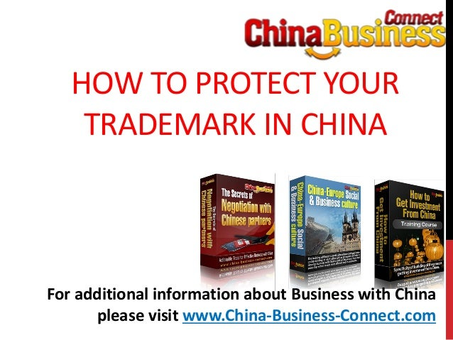 HOW TO PROTECT YOURTRADEMARK IN CHINAFor additional information about Business with Chinaplease visit www.China-Business-C...