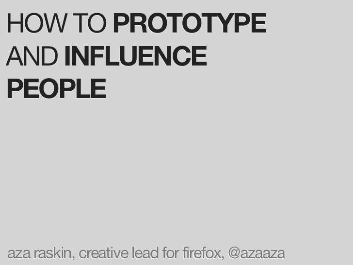HOW TO PROTOTYPE AND INFLUENCE PEOPLE     aza raskin, creative lead for firefox, @azaaza