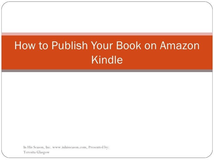 How to Publish Your Book on Amazon Kindle In His Season, Inc. www.inhisseason.com, Presented by: Teresita Glasgow