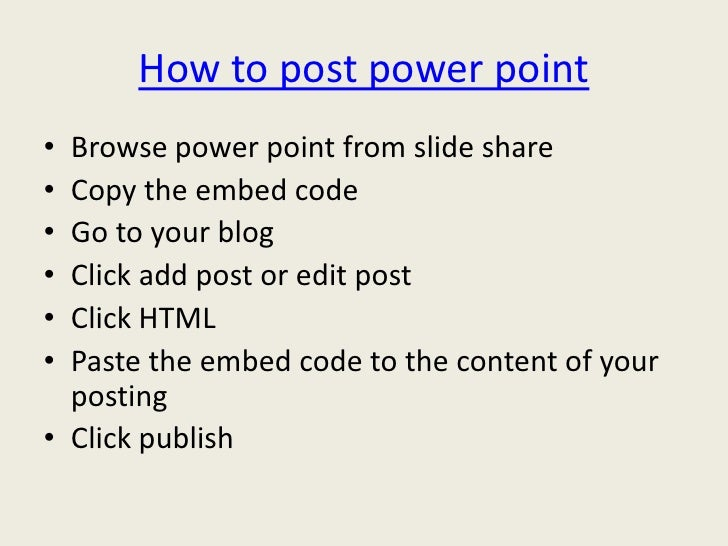 How to post power point• Browse power point from slide share• Copy the embed code• Go to your blog• Click add post or edit...
