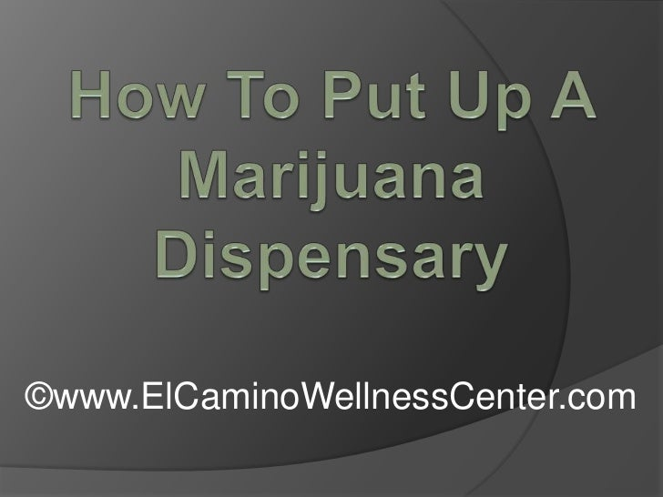 How To Put Up A Marijuana Dispensary<br />©www.ElCaminoWellnessCenter.com<br />