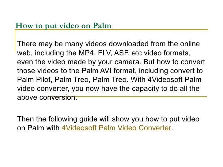 How to put video on Palm There may be many videos downloaded from the online web, including the MP4, FLV, ASF, etc video f...