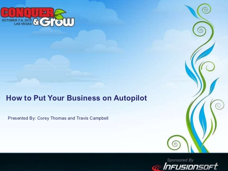 How to Put Your Business on Autopilot Presented By: Corey Thomas and Travis Campbell