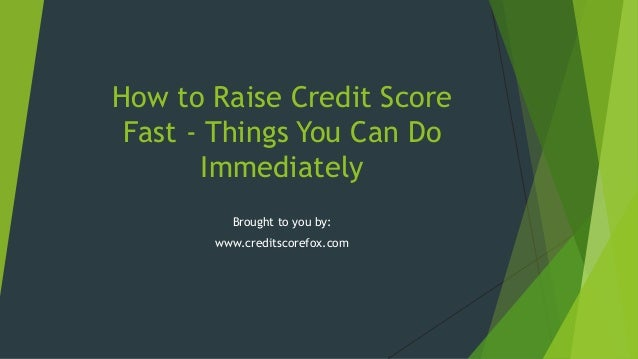 How to Raise Credit Score Fast - Things You Can Do Immediately Brought to you by: www.creditscorefox.com