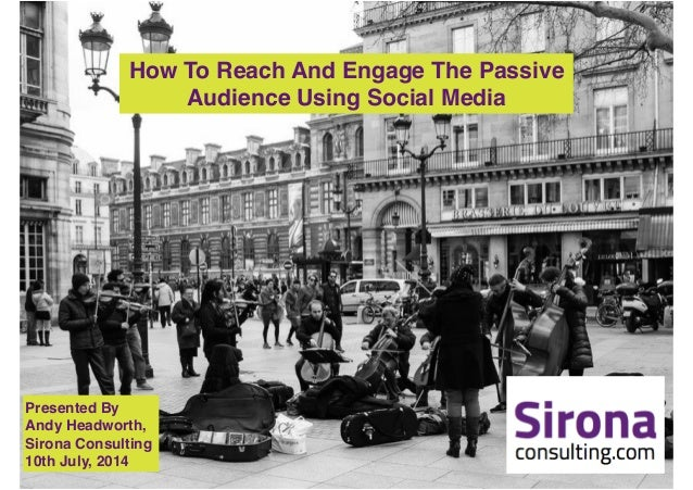 How To Reach And Engage The Passive ! Audience Using Social Media Presented By ! Andy Headworth, ! Sirona Consulting! 10th...