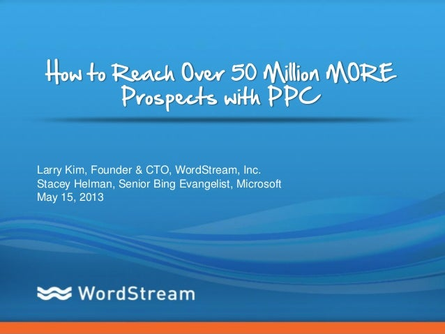 CONFIDENTIAL – DO NOT DISTRIBUTE 1How to Reach Over 50 Million MOREProspects with PPCLarry Kim, Founder & CTO, WordStream,...
