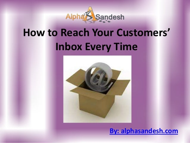 How to Reach Your Customers'      Inbox Every Time                By: alphasandesh.com
