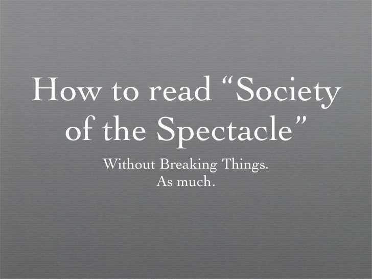 "How to read ""Society of the Spectacle"" <ul><li>Without Breaking Things. </li></ul><ul><li>As much. </li></ul>"