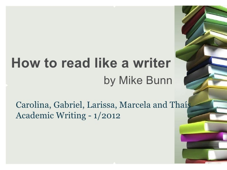 How to read like a writer                      by Mike BunnCarolina, Gabriel, Larissa, Marcela and ThaísAcademic Writing -...