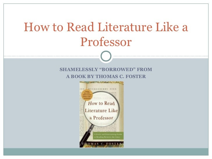 "How to Read Literature Like a         Professor      SHAMELESSLY ""BORROWED"" FROM        A BOOK BY THOMAS C. FOSTER"
