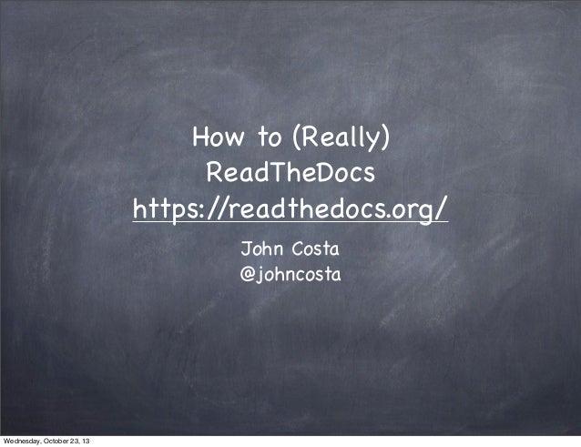 How to (Really) ReadTheDocs https:/ /readthedocs.org/ John Costa @johncosta  Wednesday, October 23, 13