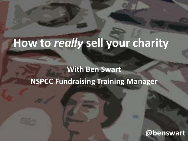 How to really sell your charity            With Ben Swart   NSPCC Fundraising Training Manager                            ...