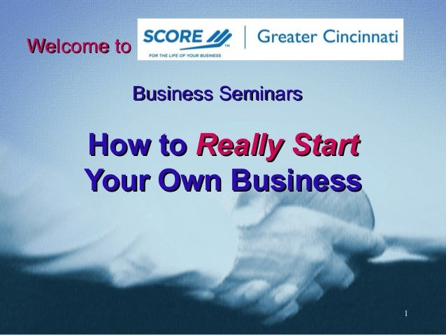 1 Welcome toWelcome to Business SeminarsBusiness Seminars How toHow to ReallyReally StartStart Your Own BusinessYour Own B...
