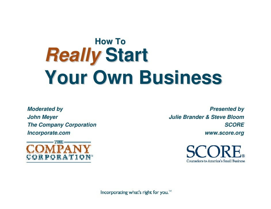 How To      Really Start      Your Own Business Moderated by                                  Presented by John Meyer     ...
