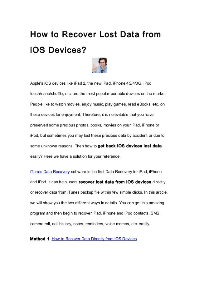 How to Recover Lost Data fromiOS Devices?Apples iOS devices like iPad 2, the new iPad, iPhone 4S/4/3G, iPodtouch/nano/shuf...