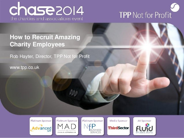 How to Recruit Amazing Charity Employees Rob Hayter, Director, TPP Not for Profit www.tpp.co.uk