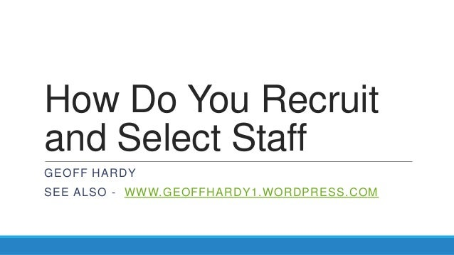 How Do You Recruitand Select StaffGEOFF HARDYSEE ALSO - WWW.GEOFFHARDY1.WORDPRESS.COM